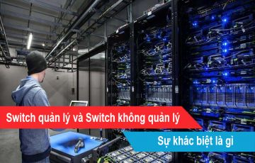 Sự khác biệt của Switch quản lý và Switch không quản lý là gì?